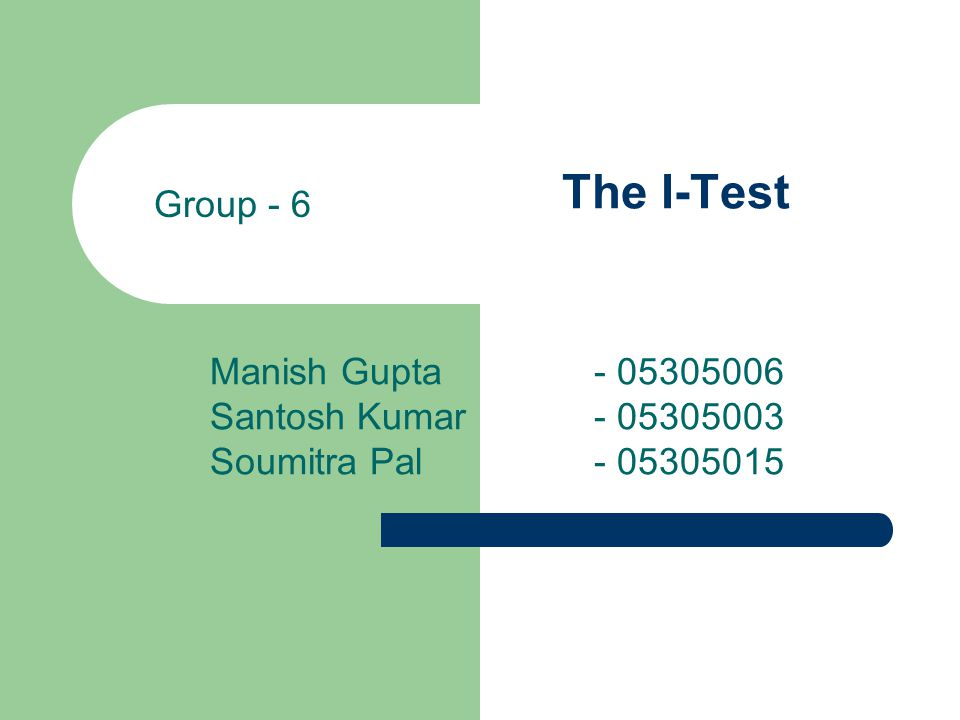 The I-Test Manish Gupta - 05305006 Santosh Kumar - 05305003 Soumitra Pal - 05305015 Group - 6