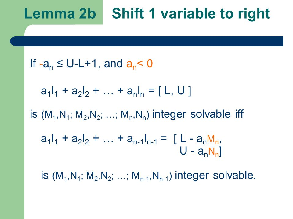 Lemma 2b Shift 1 variable to right If -a n ≤ U-L+1, and a n < 0 a 1 I 1 + a 2 I 2 + … + a n I n = [ L, U ] is (M 1,N 1 ; M 2,N 2 ; …; M n,N n ) integer solvable iff a 1 I 1 + a 2 I 2 + … + a n-1 I n-1 = [ L - a n M n, U - a n N n ] is (M 1,N 1 ; M 2,N 2 ; …; M n-1,N n-1 ) integer solvable.