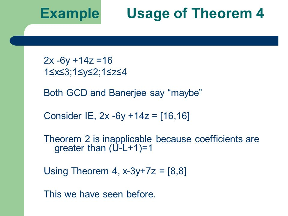 Example Usage of Theorem 4 2x -6y +14z =16 1≤x≤3;1≤y≤2;1≤z≤4 Both GCD and Banerjee say maybe Consider IE, 2x -6y +14z = [16,16] Theorem 2 is inapplicable because coefficients are greater than (U-L+1)=1 Using Theorem 4, x-3y+7z = [8,8] This we have seen before.