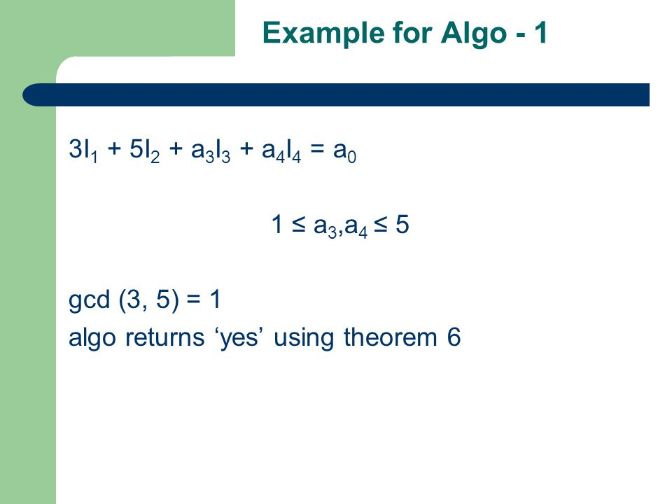 Example for Algo - 1 3I 1 + 5I 2 + a 3 I 3 + a 4 I 4 = a 0 1 ≤ a 3,a 4 ≤ 5 gcd (3, 5) = 1 algo returns 'yes' using theorem 6