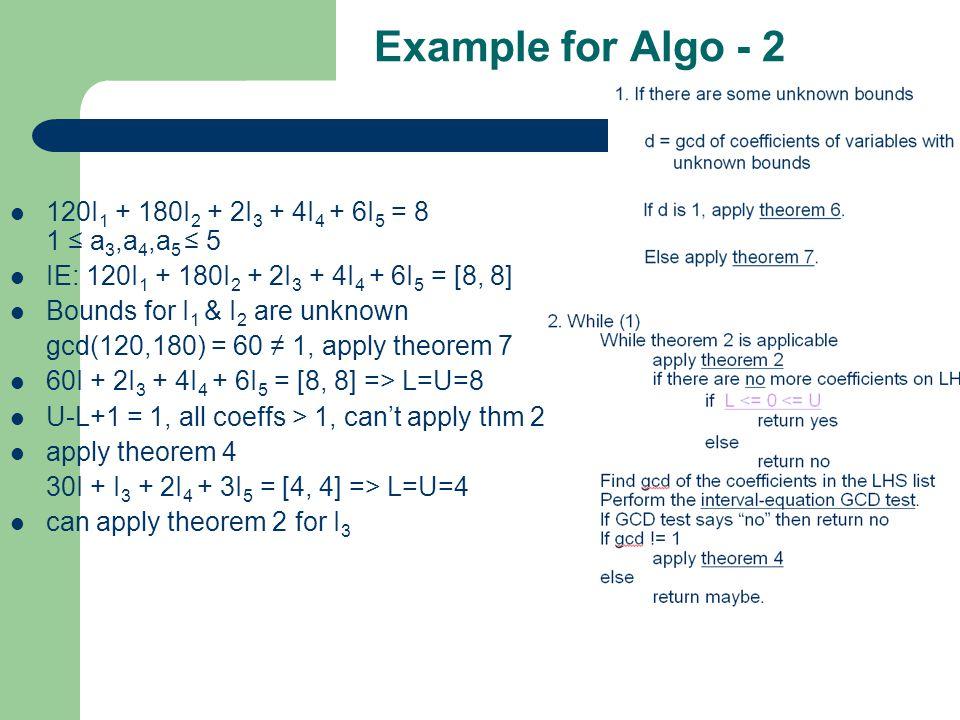 Example for Algo - 2 120I 1 + 180I 2 + 2I 3 + 4I 4 + 6I 5 = 8 1 ≤ a 3,a 4,a 5 ≤ 5 IE: 120I 1 + 180I 2 + 2I 3 + 4I 4 + 6I 5 = [8, 8] Bounds for I 1 & I 2 are unknown gcd(120,180) = 60 ≠ 1, apply theorem 7 60I + 2I 3 + 4I 4 + 6I 5 = [8, 8] => L=U=8 U-L+1 = 1, all coeffs > 1, can't apply thm 2 apply theorem 4 30I + I 3 + 2I 4 + 3I 5 = [4, 4] => L=U=4 can apply theorem 2 for I 3