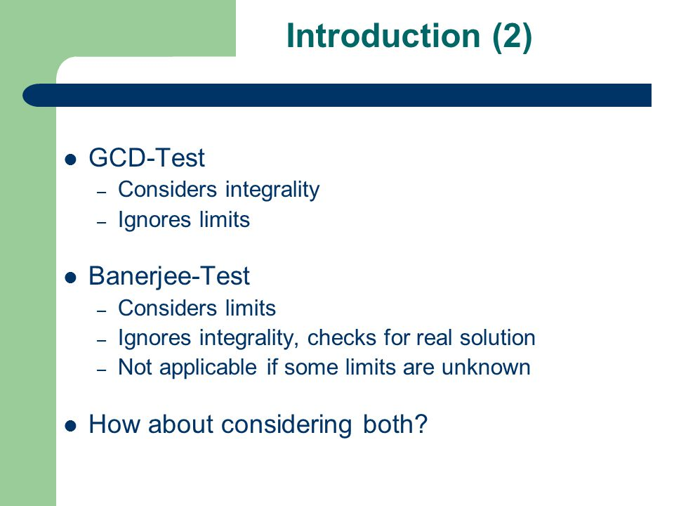 Introduction (2) GCD-Test – Considers integrality – Ignores limits Banerjee-Test – Considers limits – Ignores integrality, checks for real solution – Not applicable if some limits are unknown How about considering both