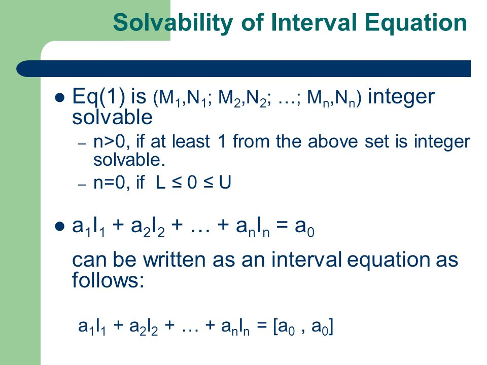 Solvability of Interval Equation Eq(1) is (M 1,N 1 ; M 2,N 2 ; …; M n,N n ) integer solvable – n>0, if at least 1 from the above set is integer solvable.