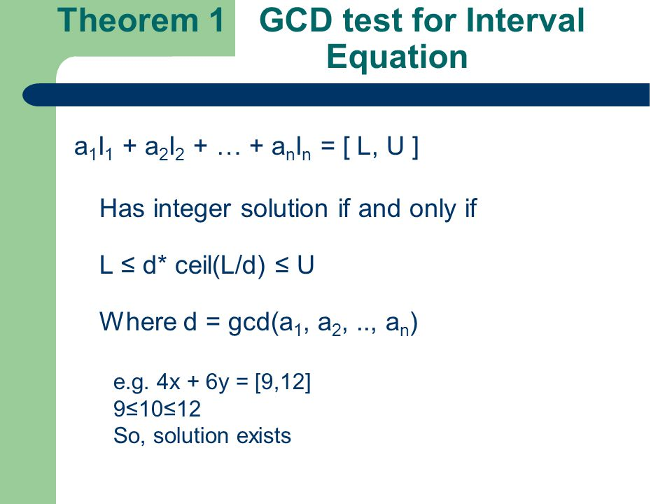 Theorem 1 GCD test for Interval Equation a 1 I 1 + a 2 I 2 + … + a n I n = [ L, U ] Has integer solution if and only if L ≤ d* ceil(L/d) ≤ U Where d = gcd(a 1, a 2,.., a n ) e.g.