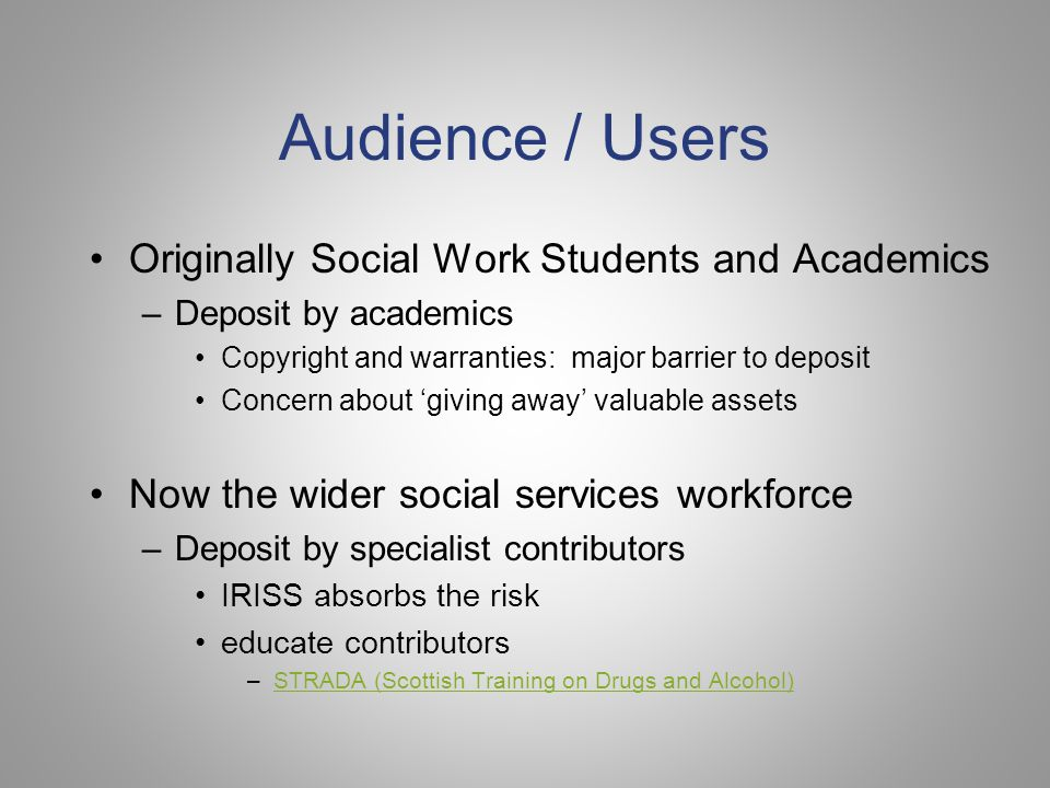Audience / Users Originally Social Work Students and Academics –Deposit by academics Copyright and warranties: major barrier to deposit Concern about 'giving away' valuable assets Now the wider social services workforce –Deposit by specialist contributors IRISS absorbs the risk educate contributors –STRADA (Scottish Training on Drugs and Alcohol)STRADA (Scottish Training on Drugs and Alcohol)