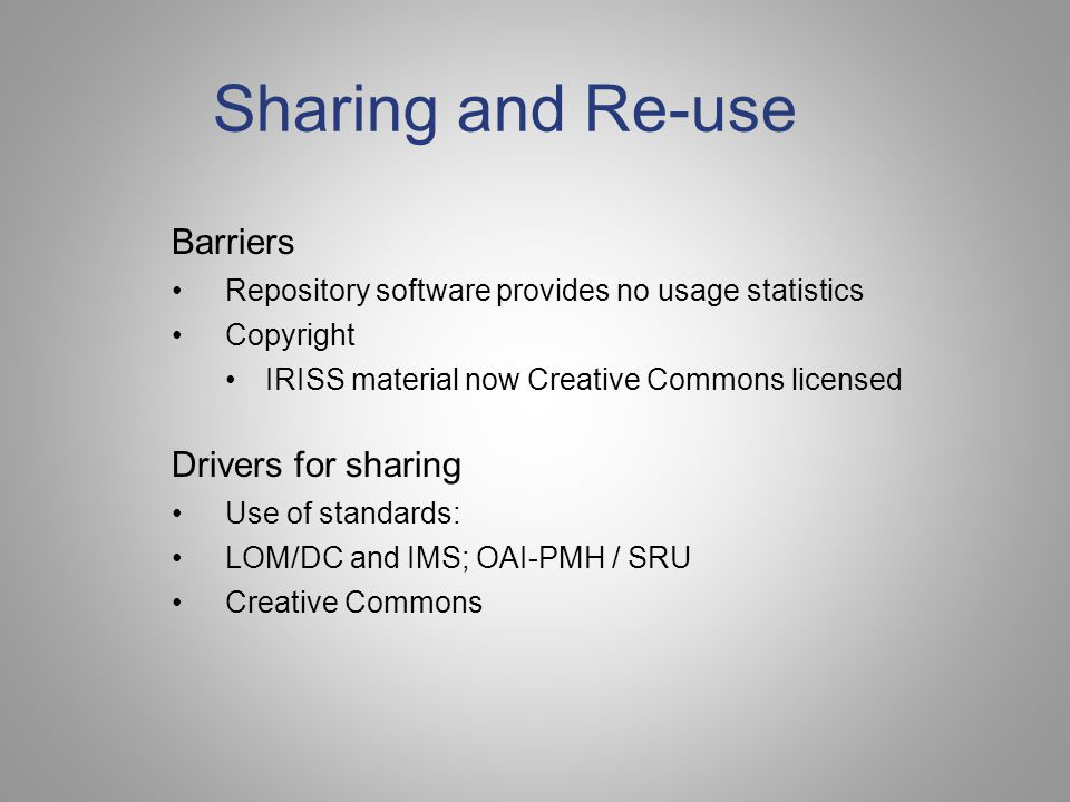 Sharing and Re-use Barriers Repository software provides no usage statistics Copyright IRISS material now Creative Commons licensed Drivers for sharing Use of standards: LOM/DC and IMS; OAI-PMH / SRU Creative Commons