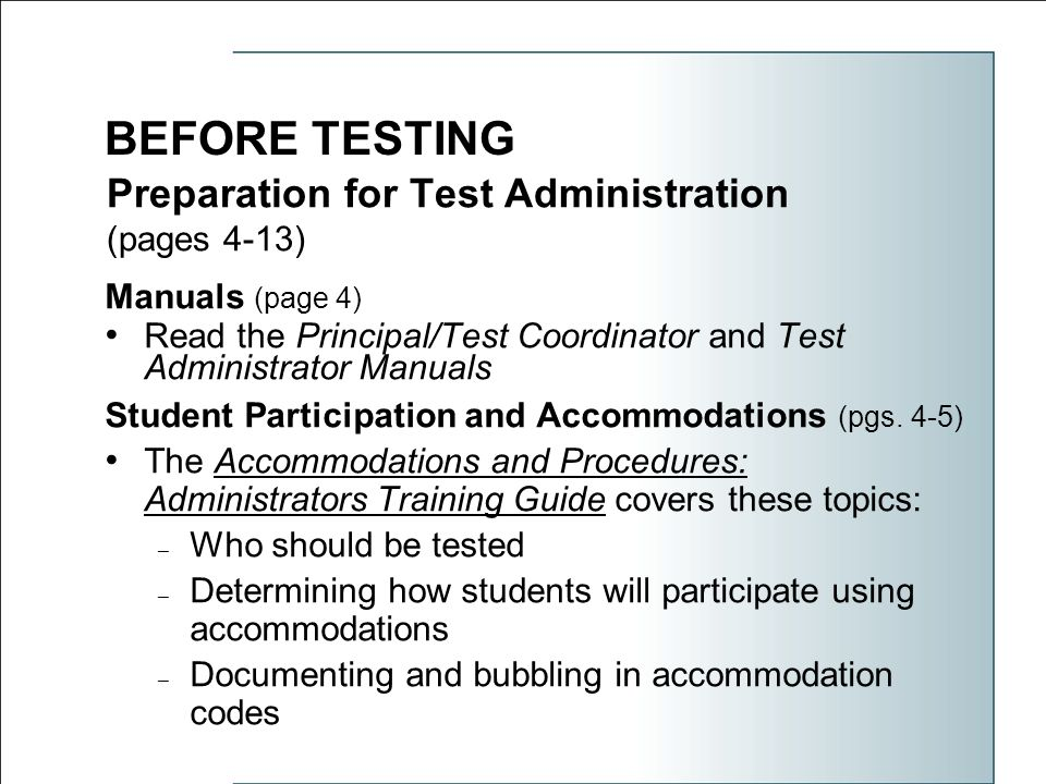 Preparation for Test Administration (pages 4-13) Manuals (page 4) Read the Principal/Test Coordinator and Test Administrator Manuals Student Participation and Accommodations (pgs.