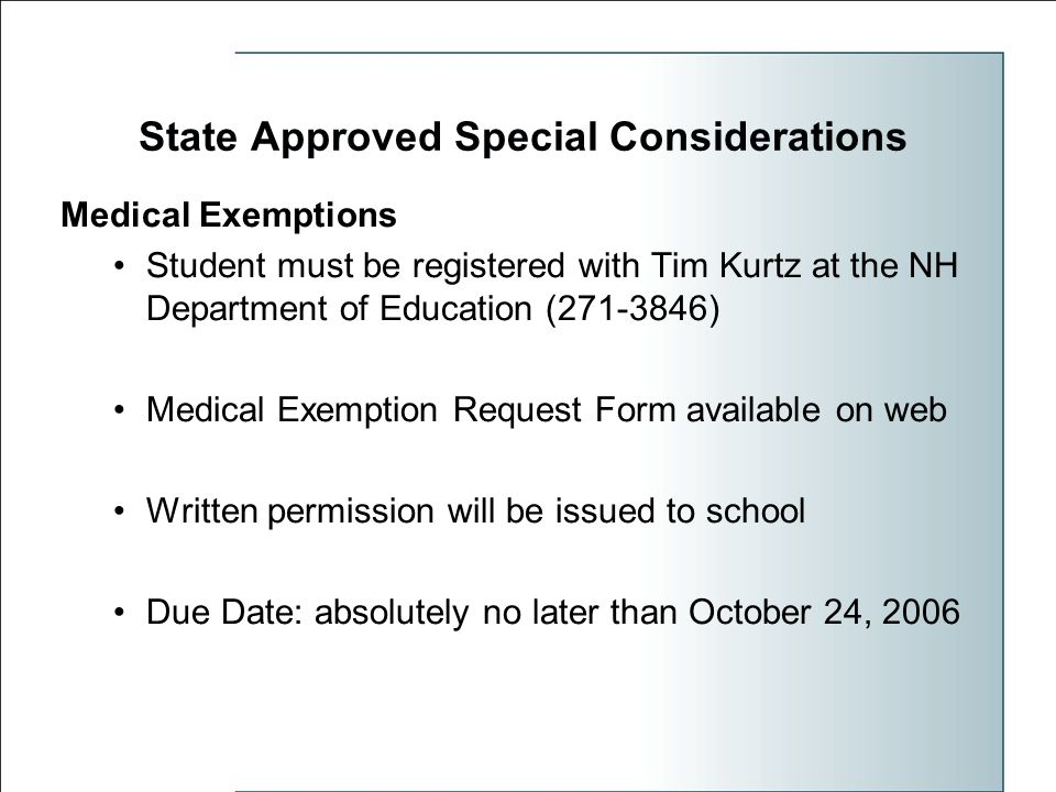 State Approved Special Considerations Medical Exemptions Student must be registered with Tim Kurtz at the NH Department of Education (271-3846) Medical Exemption Request Form available on web Written permission will be issued to school Due Date: absolutely no later than October 24, 2006