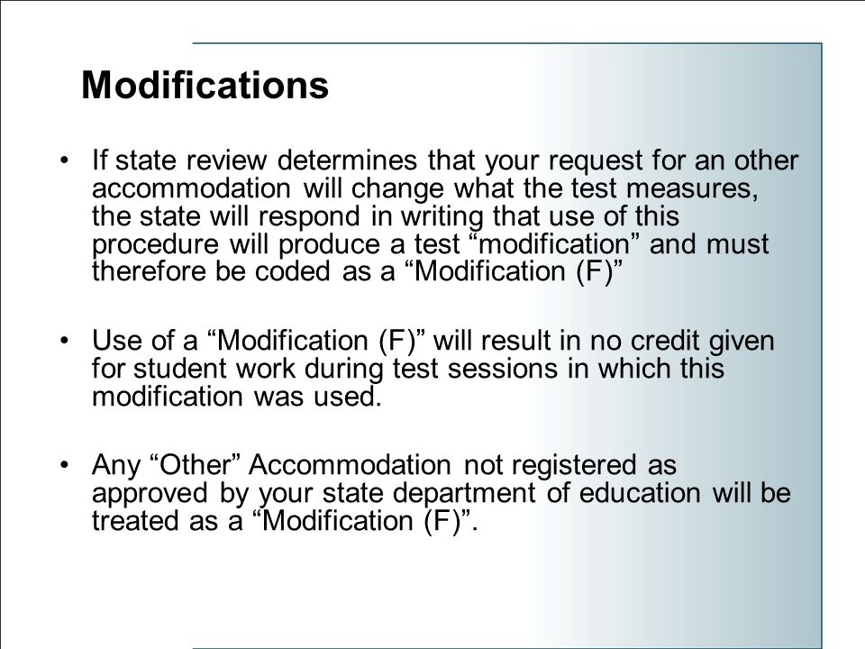 Modifications If state review determines that your request for an other accommodation will change what the test measures, the state will respond in writing that use of this procedure will produce a test modification and must therefore be coded as a Modification (F) Use of a Modification (F) will result in no credit given for student work during test sessions in which this modification was used.