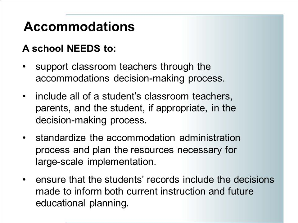 Accommodations A school NEEDS to: support classroom teachers through the accommodations decision-making process.