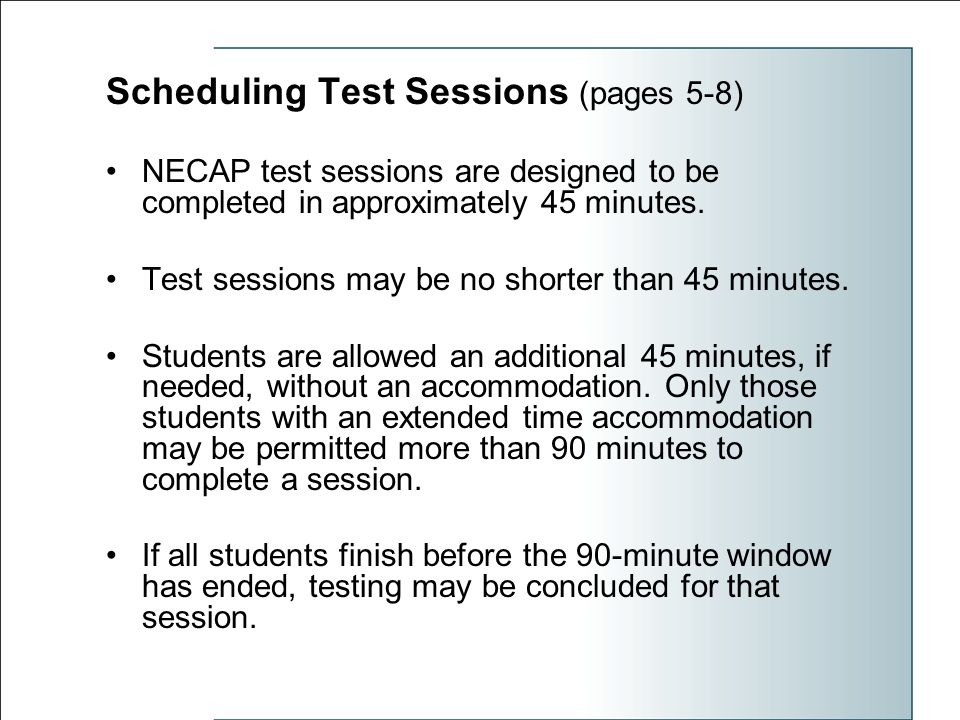 Scheduling Test Sessions (pages 5-8) NECAP test sessions are designed to be completed in approximately 45 minutes.