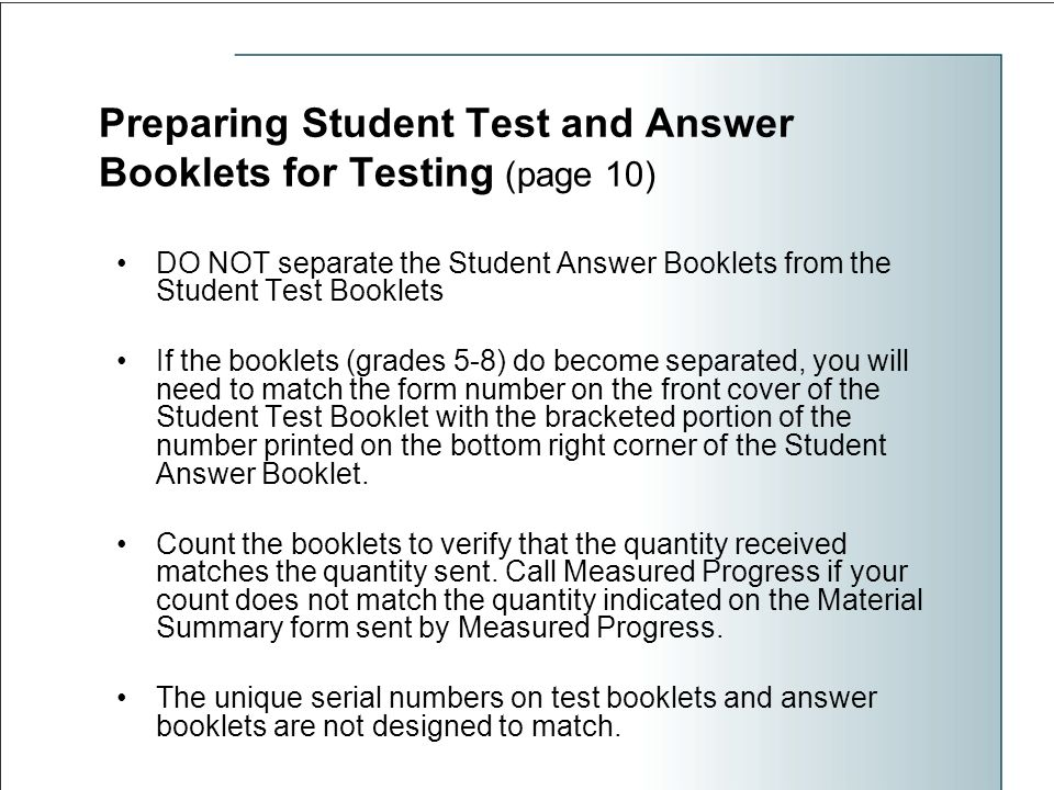 Preparing Student Test and Answer Booklets for Testing (page 10) DO NOT separate the Student Answer Booklets from the Student Test Booklets If the booklets (grades 5-8) do become separated, you will need to match the form number on the front cover of the Student Test Booklet with the bracketed portion of the number printed on the bottom right corner of the Student Answer Booklet.