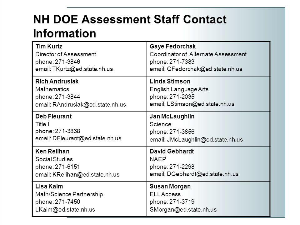 NH DOE Assessment Staff Contact Information Tim Kurtz Director of Assessment phone: 271-3846 email: TKurtz@ed.state.nh.us Gaye Fedorchak Coordinator of Alternate Assessment phone: 271-7383 email: GFedorchak@ed.state.nh.us Rich Andrusiak Mathematics phone: 271-3844 email: RAndrusiak@ed.state.nh.us Linda Stimson English Language Arts phone: 271-2035 email: LStimson@ed.state.nh.us Deb Fleurant Title I phone: 271-3838 email: DFleurant@ed.state.nh.us Jan McLaughlin Science phone: 271-3856 email: JMcLaughlin@ed.state.nh.us Ken Relihan Social Studies phone: 271-6151 email: KRelihan@ed.state.nh.us David Gebhardt NAEP phone: 271-2298 email: DGebhardt@ed.state.nh.us Lisa Kaim Math/Science Partnership phone: 271-7450 LKaim@ed.state.nh.us Susan Morgan ELL Access phone: 271-3719 SMorgan@ed.state.nh.us