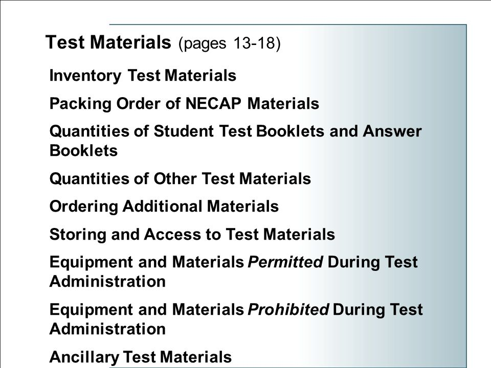 Test Materials (pages 13-18) Inventory Test Materials Packing Order of NECAP Materials Quantities of Student Test Booklets and Answer Booklets Quantities of Other Test Materials Ordering Additional Materials Storing and Access to Test Materials Equipment and Materials Permitted During Test Administration Equipment and Materials Prohibited During Test Administration Ancillary Test Materials