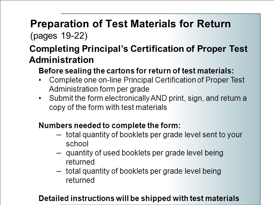 Preparation of Test Materials for Return (pages 19-22) Completing Principal's Certification of Proper Test Administration Before sealing the cartons for return of test materials: Complete one on-line Principal Certification of Proper Test Administration form per grade Submit the form electronically AND print, sign, and return a copy of the form with test materials Numbers needed to complete the form: — total quantity of booklets per grade level sent to your school — quantity of used booklets per grade level being returned — total quantity of booklets per grade level being returned Detailed instructions will be shipped with test materials