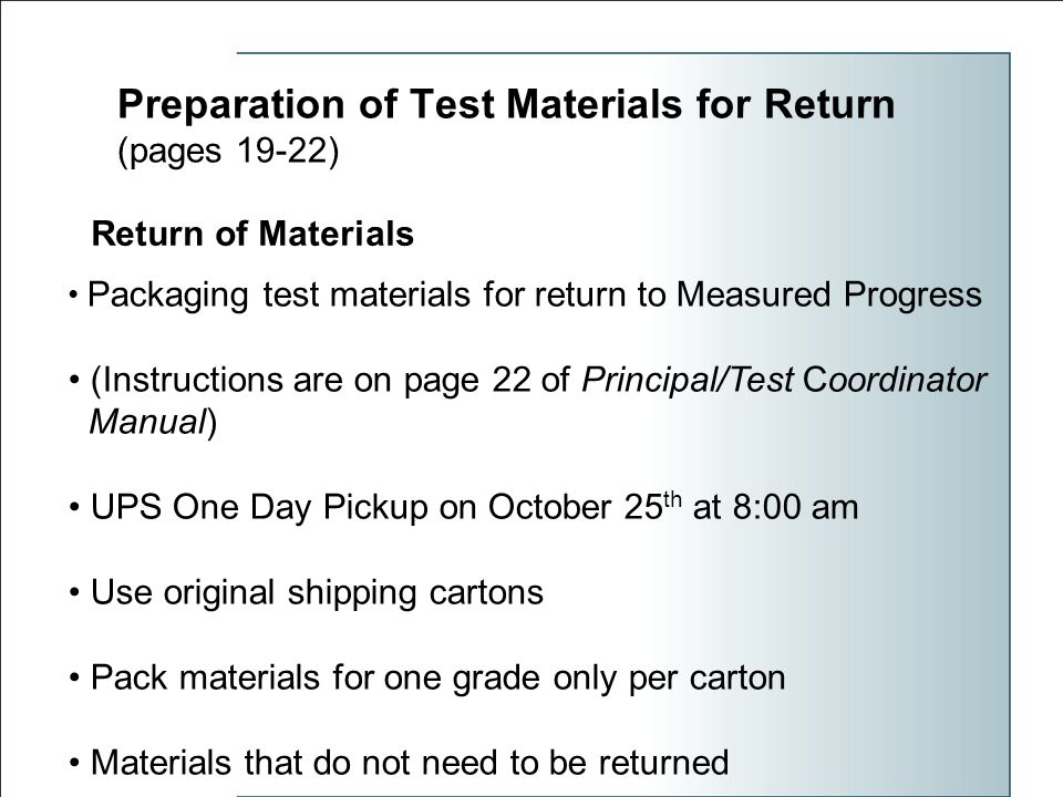 Preparation of Test Materials for Return (pages 19-22) Return of Materials Packaging test materials for return to Measured Progress (Instructions are on page 22 of Principal/Test Coordinator Manual) UPS One Day Pickup on October 25 th at 8:00 am Use original shipping cartons Pack materials for one grade only per carton Materials that do not need to be returned