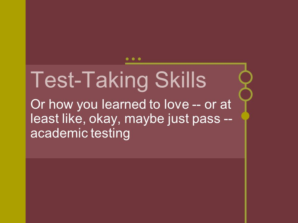 Test-Taking Skills Or how you learned to love -- or at least like, okay, maybe just pass -- academic testing