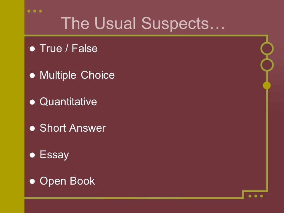 The Usual Suspects… True / False Multiple Choice Quantitative Short Answer Essay Open Book