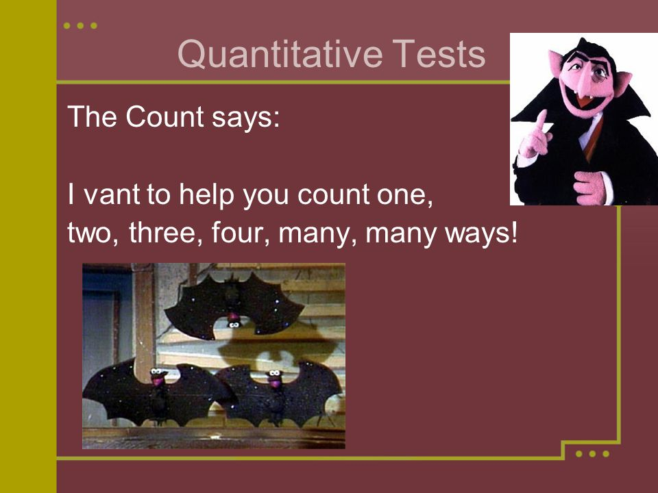 Quantitative Tests The Count says: I vant to help you count one, two, three, four, many, many ways!