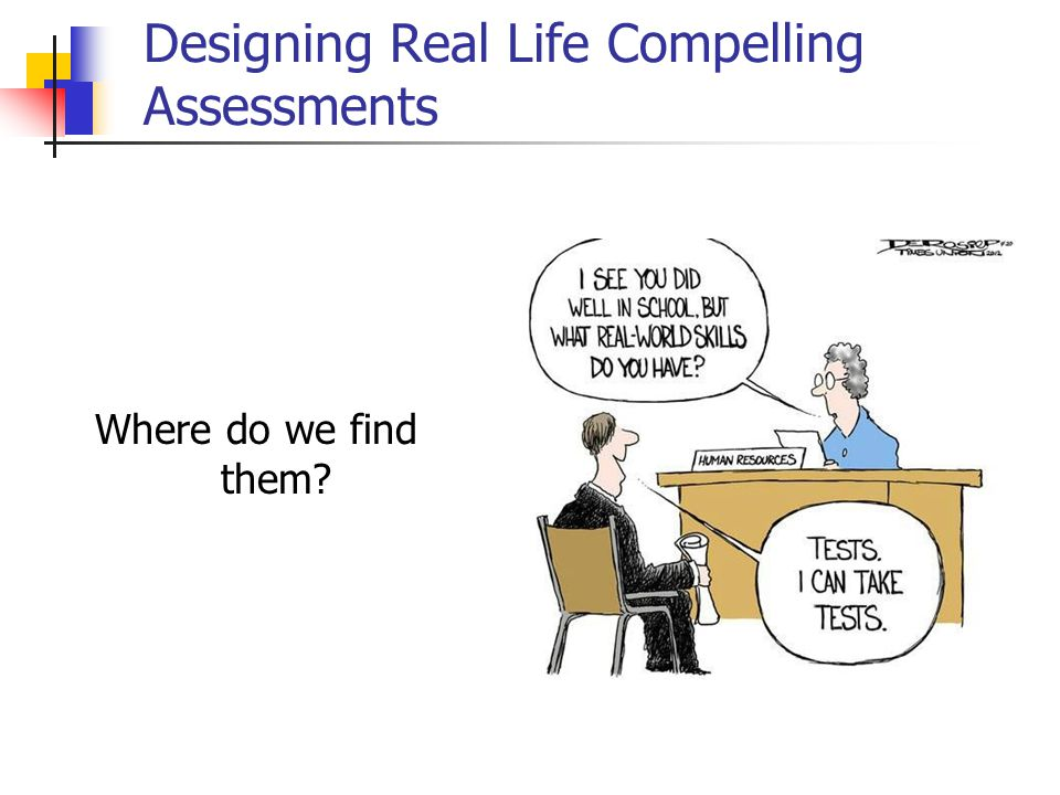 Designing Real Life Compelling Assessments Where do we find them