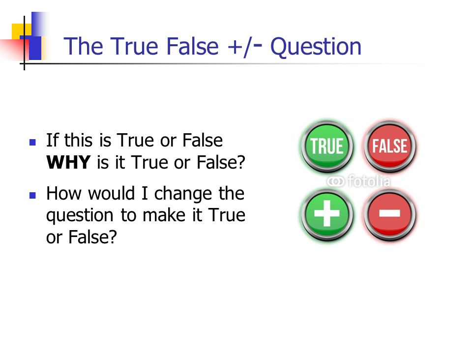 The True False +/ - Question If this is True or False WHY is it True or False.