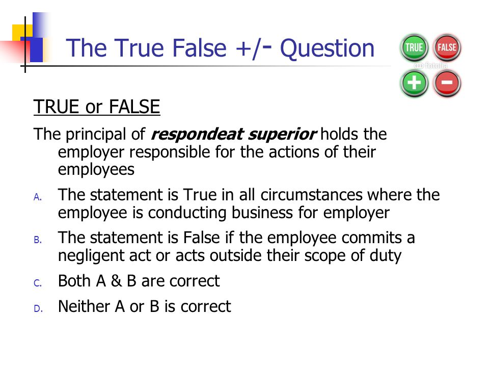 The True False +/ - Question TRUE or FALSE The principal of respondeat superior holds the employer responsible for the actions of their employees A.