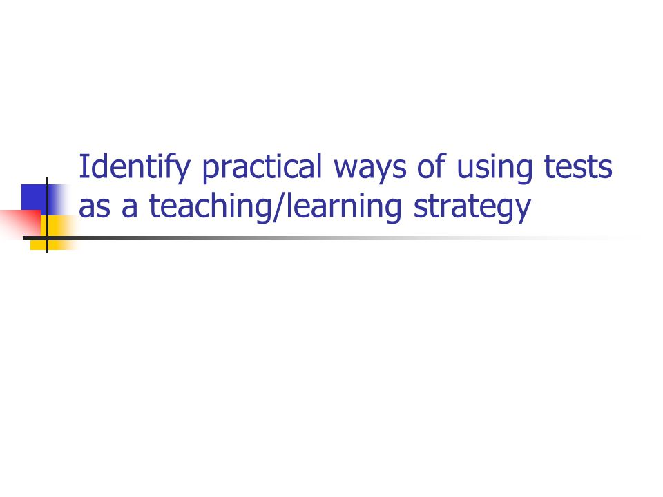 Identify practical ways of using tests as a teaching/learning strategy