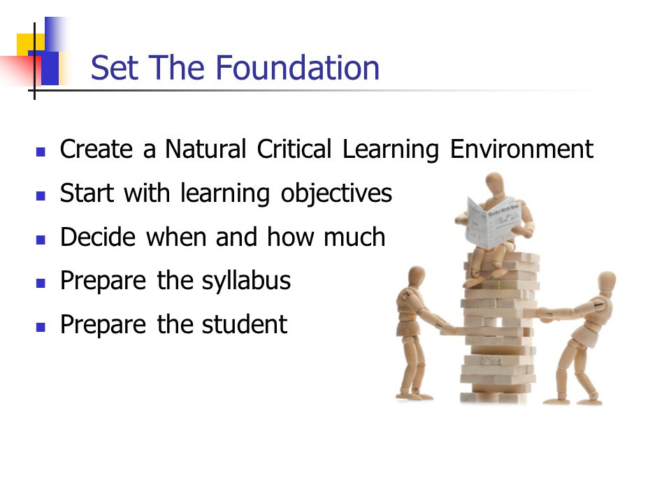 Set The Foundation Create a Natural Critical Learning Environment Start with learning objectives Decide when and how much Prepare the syllabus Prepare the student