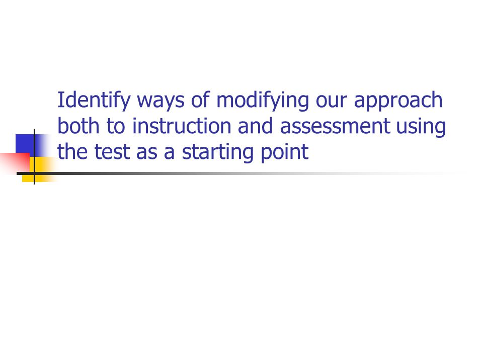 Identify ways of modifying our approach both to instruction and assessment using the test as a starting point