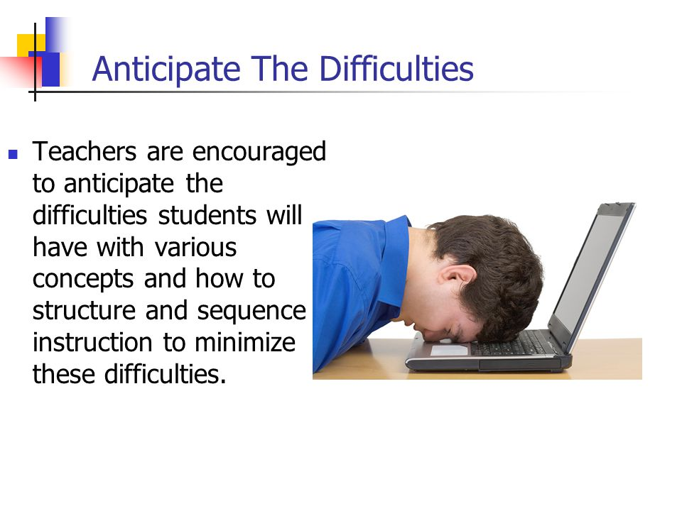 Anticipate The Difficulties Teachers are encouraged to anticipate the difficulties students will have with various concepts and how to structure and sequence instruction to minimize these difficulties.