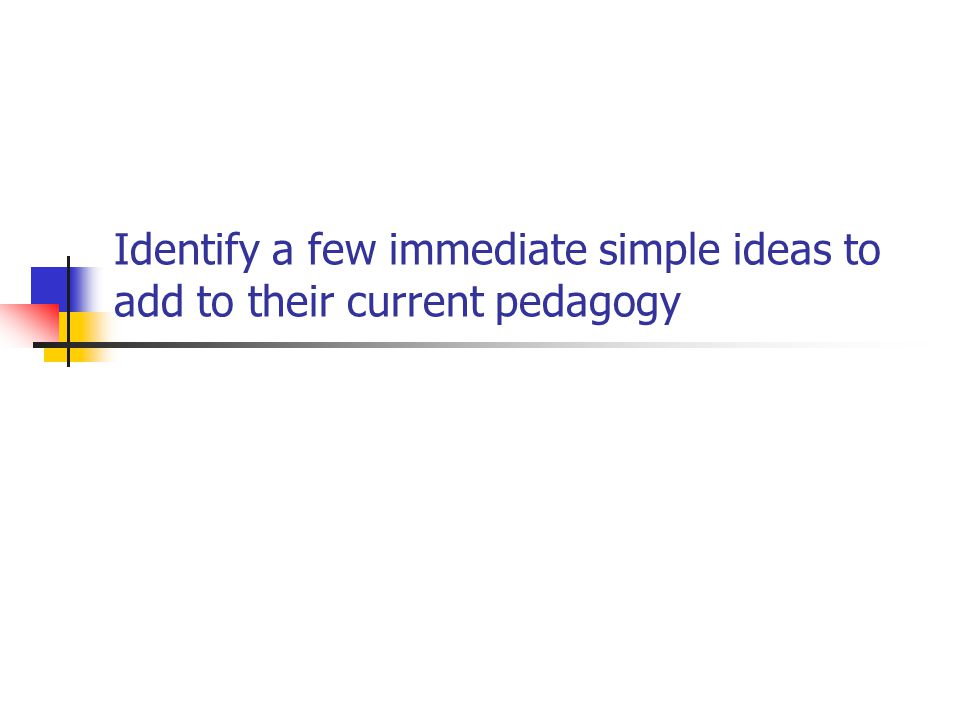 Identify a few immediate simple ideas to add to their current pedagogy