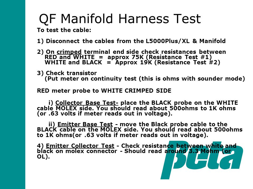 To test the cable: 1) Disconnect the cables from the L5000Plus/XL & Manifold 2) On crimped terminal end side check resistances between RED and WHITE = approx 75K (Resistance Test #1) WHITE and BLACK = Approx 19K (Resistance Test #2) 3) Check transistor (Put meter on continuity test (this is ohms with sounder mode) RED meter probe to WHITE CRIMPED SIDE i) Collector Base Test- place the BLACK probe on the WHITE cable MOLEX side.
