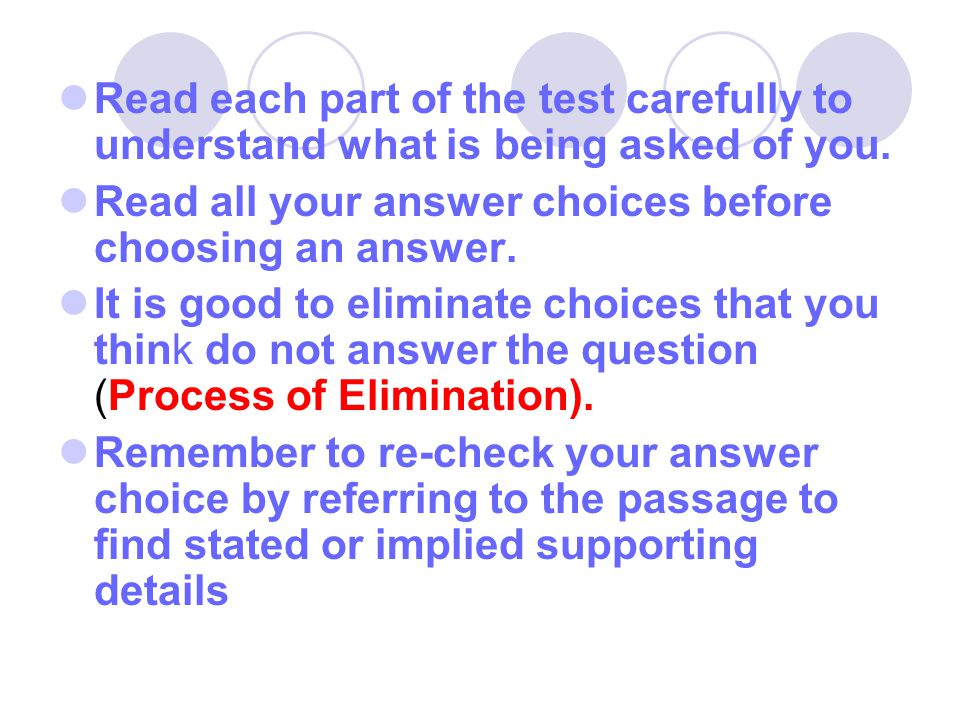 Read each part of the test carefully to understand what is being asked of you. Read all your answer choices before choosing an answer. It is good to e