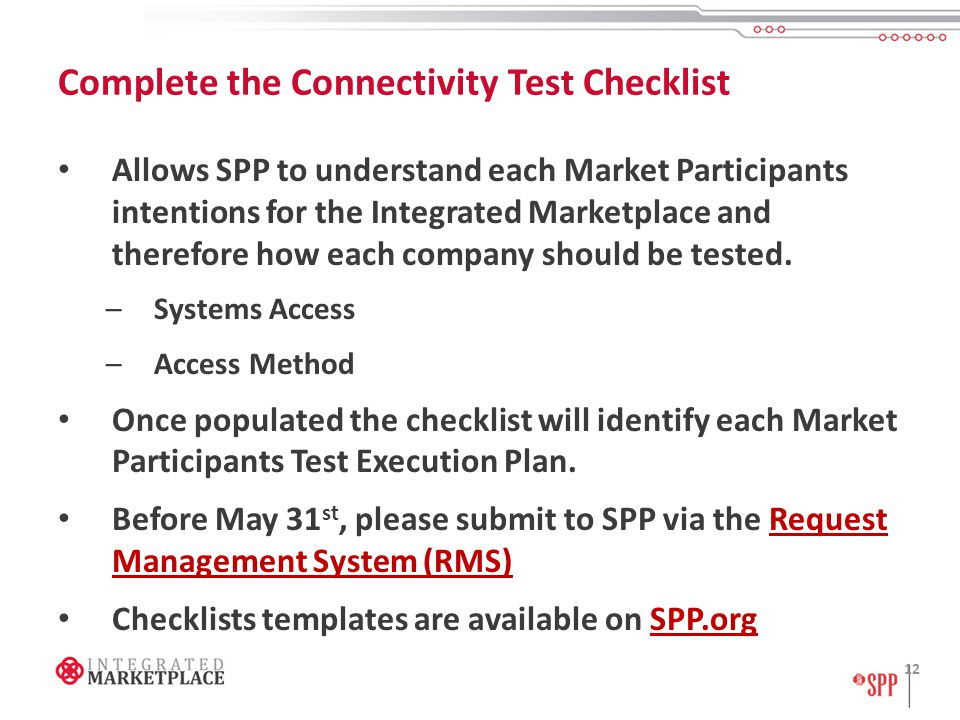Complete the Connectivity Test Checklist Allows SPP to understand each Market Participants intentions for the Integrated Marketplace and therefore how each company should be tested.