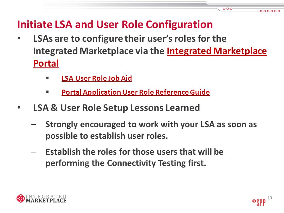 Initiate LSA and User Role Configuration LSAs are to configure their user's roles for the Integrated Marketplace via the Integrated Marketplace PortalIntegrated Marketplace Portal  LSA User Role Job Aid LSA User Role Job Aid  Portal Application User Role Reference Guide Portal Application User Role Reference Guide LSA & User Role Setup Lessons Learned –Strongly encouraged to work with your LSA as soon as possible to establish user roles.