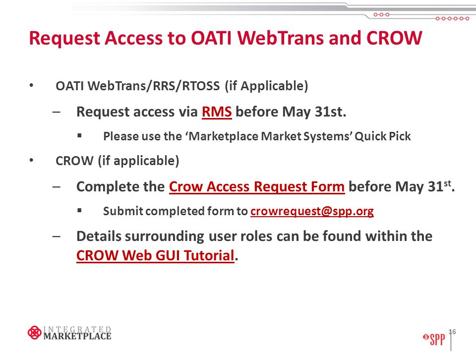 Request Access to OATI WebTrans and CROW OATI WebTrans/RRS/RTOSS (if Applicable) –Request access via RMS before May 31st.RMS  Please use the 'Marketplace Market Systems' Quick Pick CROW (if applicable) –Complete the Crow Access Request Form before May 31 st.Crow Access Request Form  Submit completed form to crowrequest@spp.orgcrowrequest@spp.org –Details surrounding user roles can be found within the CROW Web GUI Tutorial.