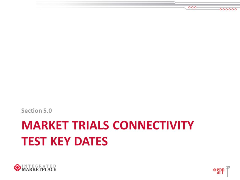 MARKET TRIALS CONNECTIVITY TEST KEY DATES Section 5.0 19
