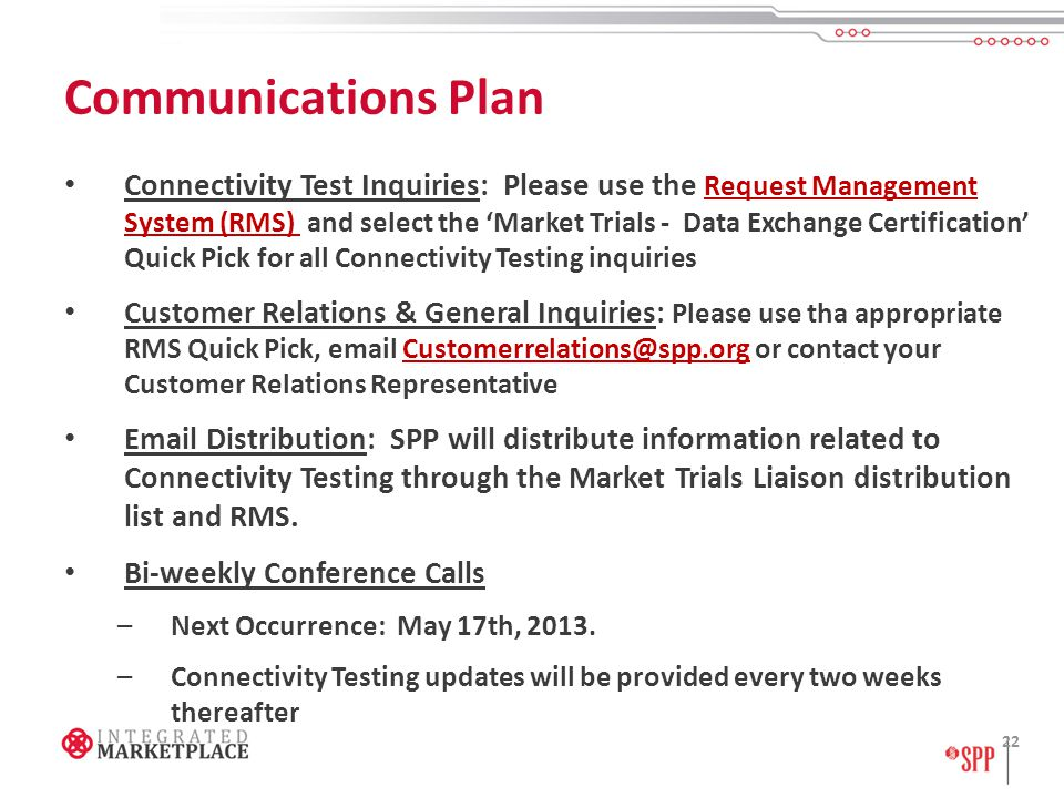 Communications Plan Connectivity Test Inquiries: Please use the Request Management System (RMS) and select the 'Market Trials - Data Exchange Certification' Quick Pick for all Connectivity Testing inquiries Request Management System (RMS) Customer Relations & General Inquiries: Please use tha appropriate RMS Quick Pick, email Customerrelations@spp.org or contact your Customer Relations RepresentativeCustomerrelations@spp.org Email Distribution: SPP will distribute information related to Connectivity Testing through the Market Trials Liaison distribution list and RMS.