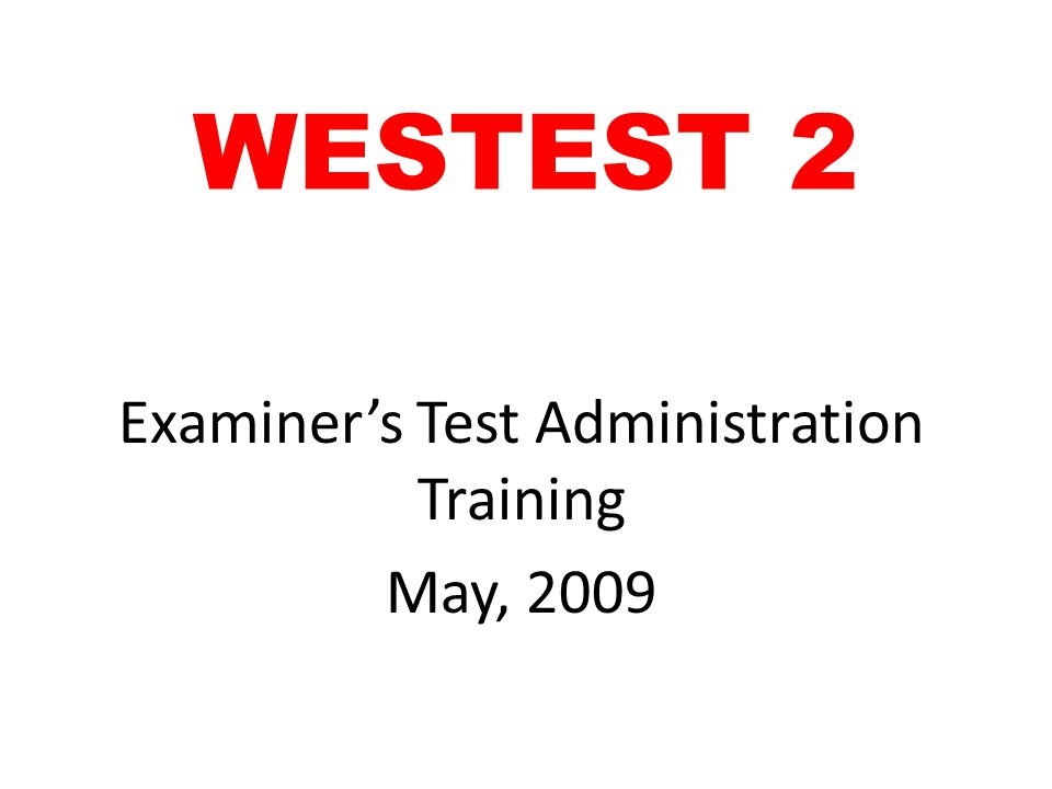 WESTEST 2 Examiner's Test Administration Training May, 2009