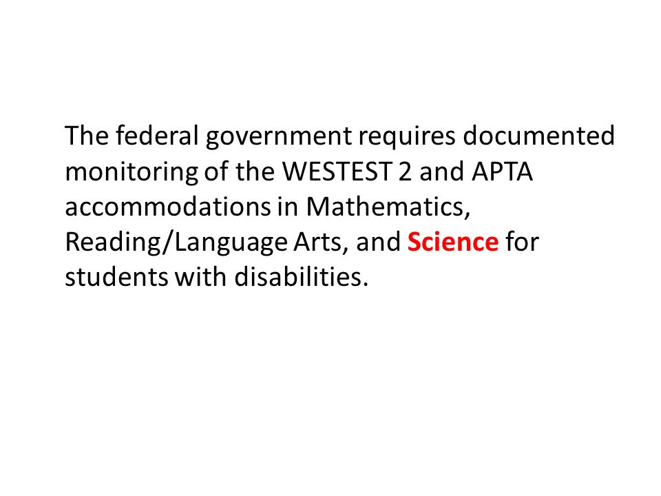 The federal government requires documented monitoring of the WESTEST 2 and APTA accommodations in Mathematics, Reading/Language Arts, and Science for