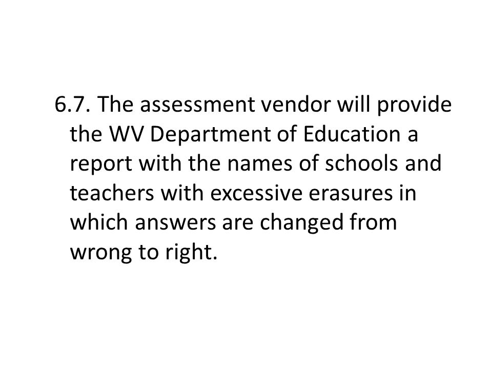 6.7. The assessment vendor will provide the WV Department of Education a report with the names of schools and teachers with excessive erasures in whic