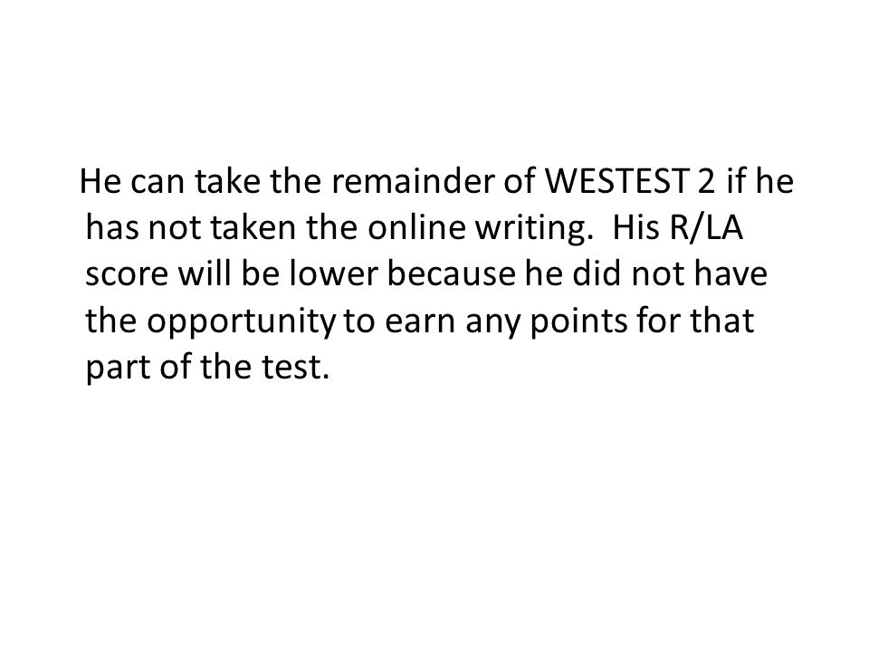 He can take the remainder of WESTEST 2 if he has not taken the online writing. His R/LA score will be lower because he did not have the opportunity to