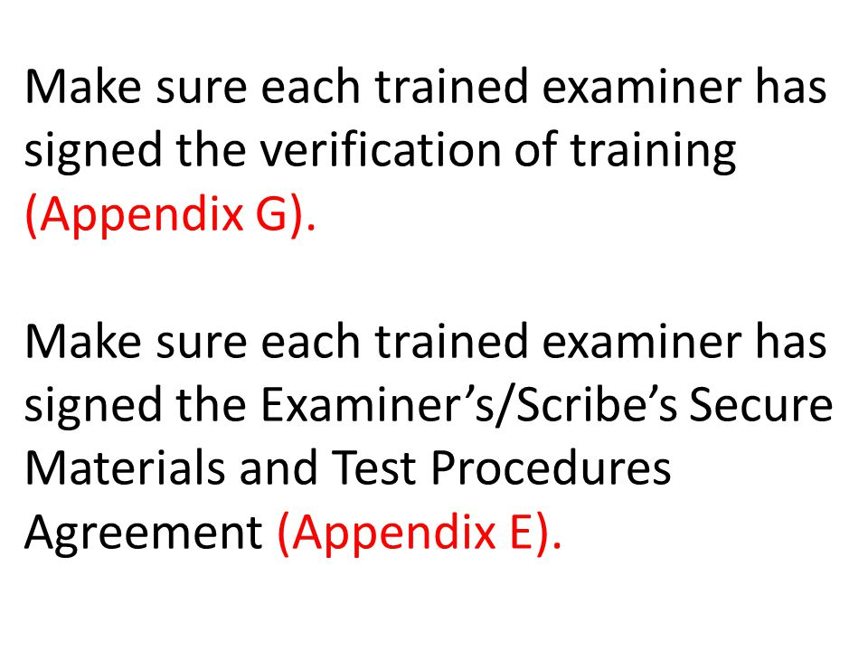 Make sure each trained examiner has signed the verification of training (Appendix G). Make sure each trained examiner has signed the Examiner's/Scribe