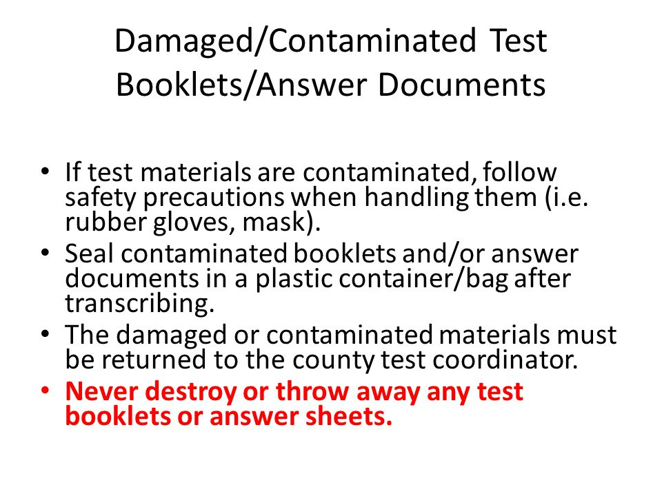 Damaged/Contaminated Test Booklets/Answer Documents If test materials are contaminated, follow safety precautions when handling them (i.e. rubber glov