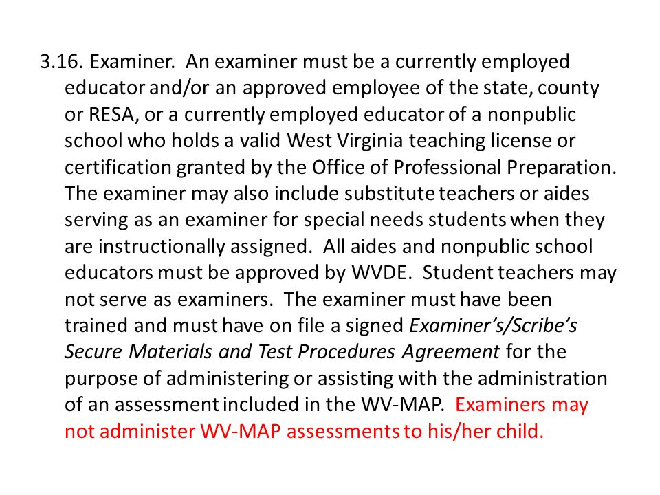 3.16. Examiner. An examiner must be a currently employed educator and/or an approved employee of the state, county or RESA, or a currently employed ed
