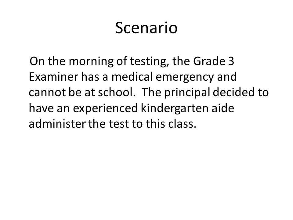 Scenario On the morning of testing, the Grade 3 Examiner has a medical emergency and cannot be at school. The principal decided to have an experienced