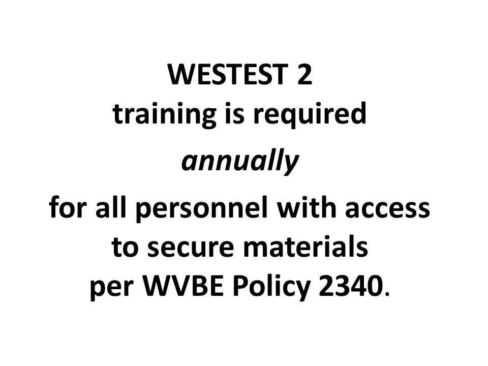 WESTEST 2 training is required annually for all personnel with access to secure materials per WVBE Policy 2340.