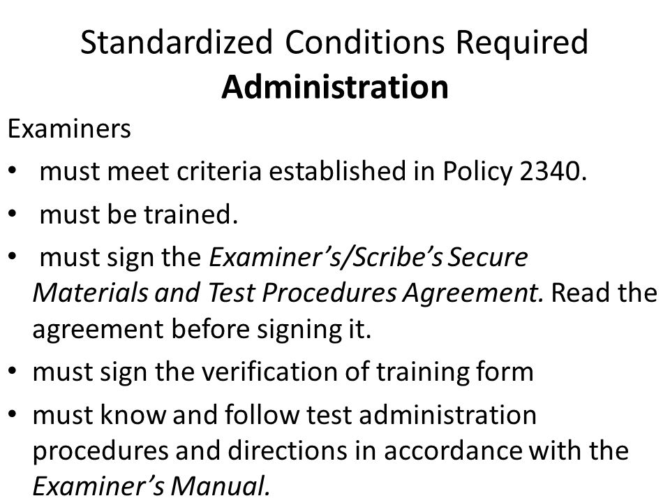 Standardized Conditions Required Administration Examiners must meet criteria established in Policy 2340. must be trained. must sign the Examiner's/Scr