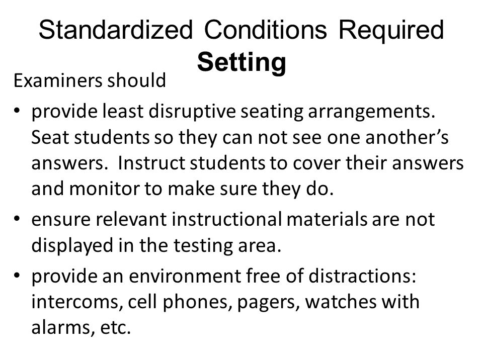 Standardized Conditions Required Setting Examiners should provide least disruptive seating arrangements. Seat students so they can not see one another