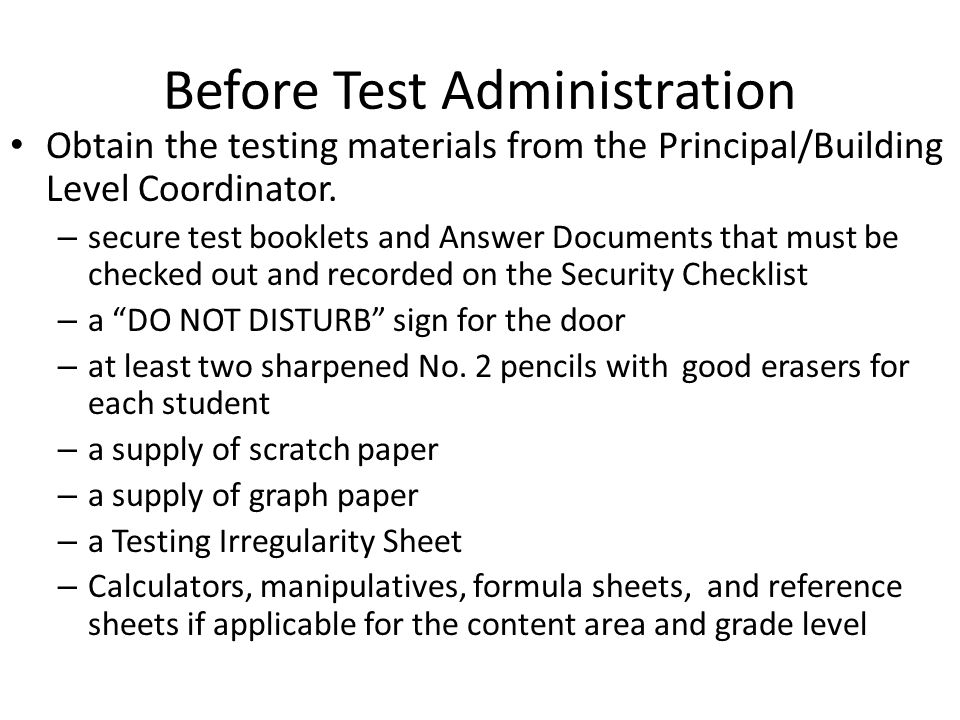 Before Test Administration Obtain the testing materials from the Principal/Building Level Coordinator. – secure test booklets and Answer Documents tha